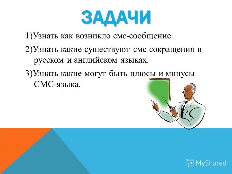 ЗАДАЧИ 1)Узнать как возникло смс-сообщение. 2)Узнать какие существуют смс сокращения в русском и английском языках. 3)Узнать какие могут быть плюсы и минусы СМС-языка.