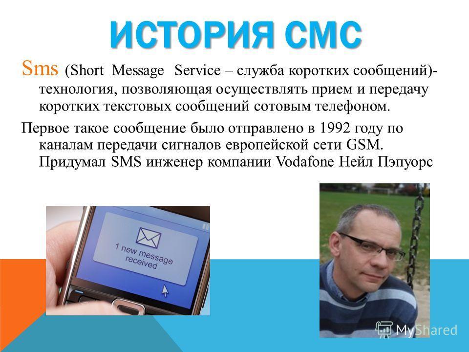 ИСТОРИЯ СМС Sms (Short Message Service – служба коротких сообщений)- технология, позволяющая осуществлять прием и передачу коротких текстовых сообщений сотовым телефоном. Первое такое сообщение было отправлено в 1992 году по каналам передачи сигналов