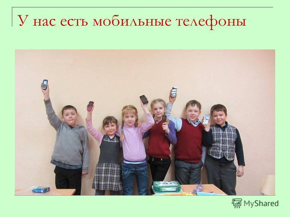 У нас есть мобильные телефоны