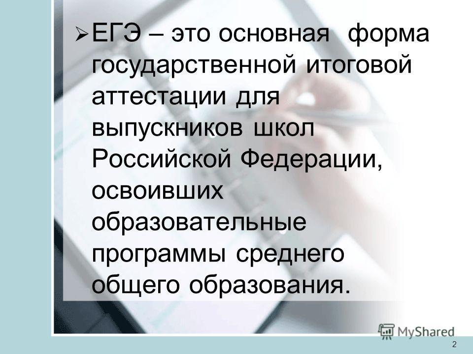 ЕГЭ – это основная форма государственной итоговой аттестации для выпускников школ Российской Федерации, освоивших образовательные программы среднего общего образования. 2