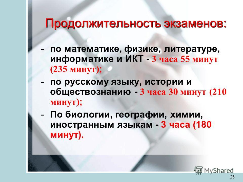25 Продолжительность экзаменов: -по математике, физике, литературе, информатике и ИКТ - 3 часа 55 минут (235 минут) ; -по русскому языку, истории и обществознанию - 3 часа 30 минут (210 минут) ; -По биологии, географии, химии, иностранным языкам - 3