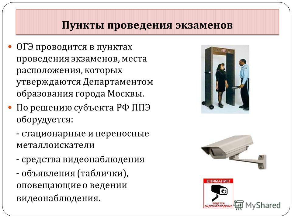 Пункты проведения экзаменов ОГЭ проводится в пунктах проведения экзаменов, места расположения, которых утверждаются Департаментом образования города Москвы. По решению субъекта РФ ППЭ оборудуется : - стационарные и переносные металлоискатели - средст