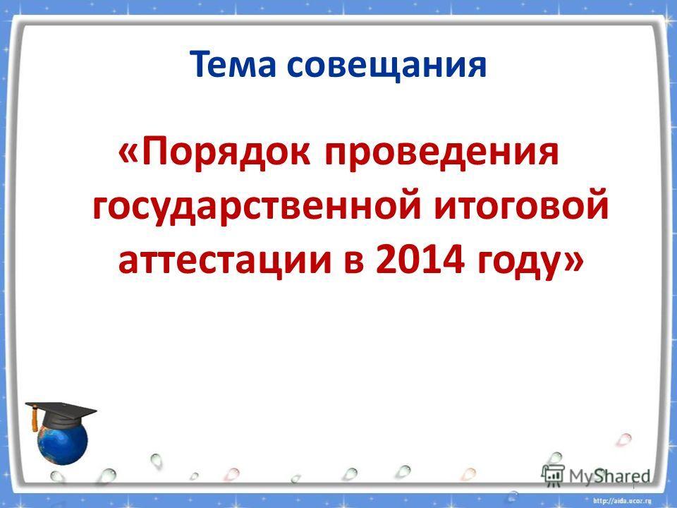Тема совещания «Порядок проведения государственной итоговой аттестации в 2014 году» 1