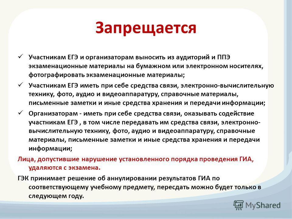 Запрещается Участникам ЕГЭ и организаторам выносить из аудиторий и ППЭ экзаменационные материалы на бумажном или электронном носителях, фотографировать экзаменационные материалы; Участникам ЕГЭ иметь при себе средства связи, электронно-вычислительную