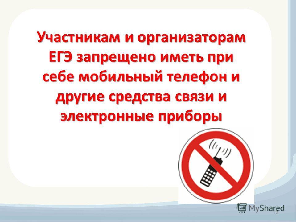 13 Участникам и организаторам ЕГЭ запрещено иметь при себе мобильный телефон и другие средства связи и электронные приборы