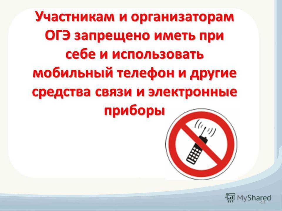 26 Участникам и организаторам ОГЭ запрещено иметь при себе и использовать мобильный телефон и другие средства связи и электронные приборы