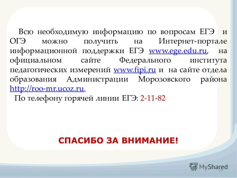 29 СПАСИБО ЗА ВНИМАНИЕ! Всю необходимую информацию по вопросам ЕГЭ и ОГЭ можно получить на Интернет-портале информационной поддержки ЕГЭ www.ege.edu.ru, на официальном сайте Федерального института педагогических измерений www.fipi.ru и на сайте отдел