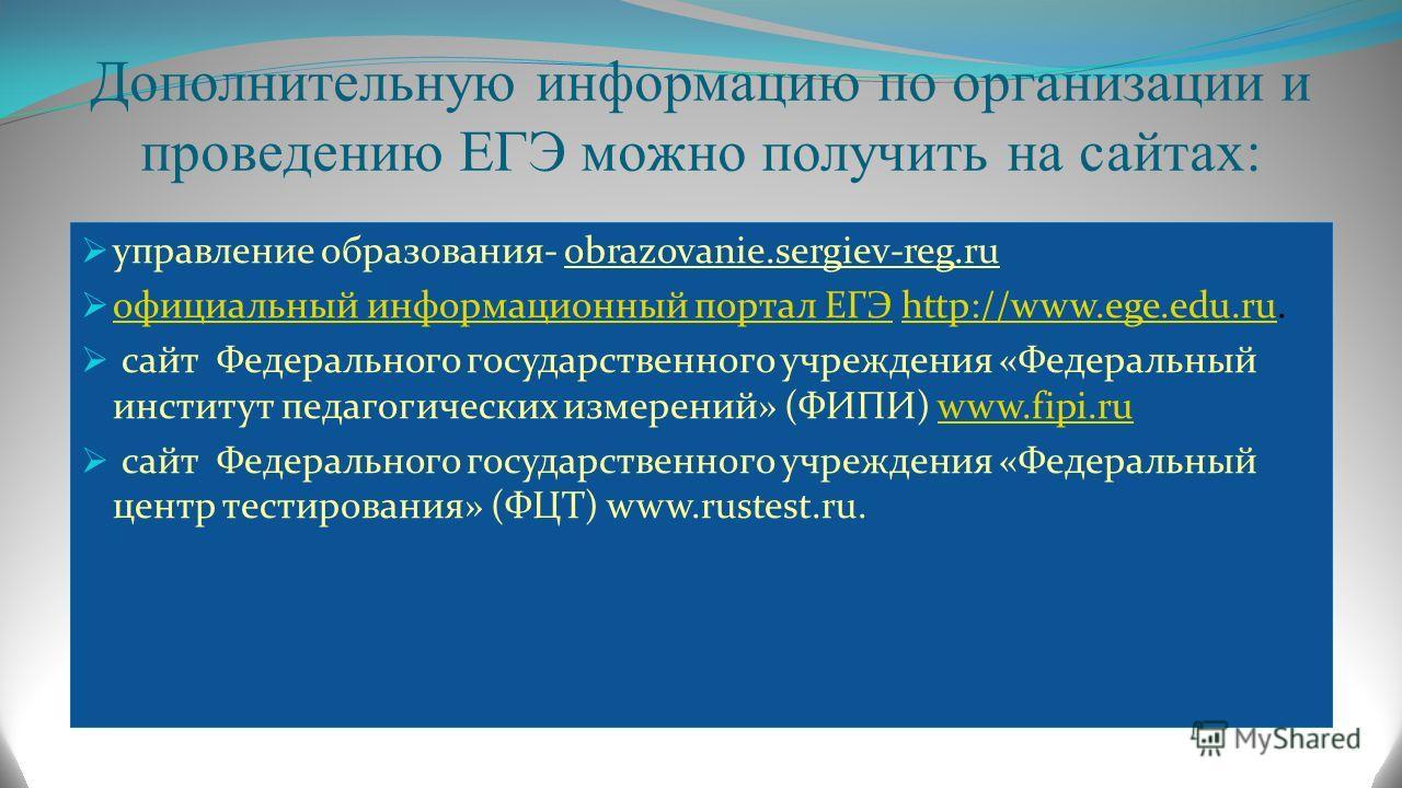 Дополнительную информацию по организации и проведению ЕГЭ можно получить на сайтах: управление образования- obrazovanie.sergiev-reg.ru официальный информационный портал ЕГЭ http://www.ege.edu.ru. официальный информационный портал ЕГЭhttp://www.ege.ed