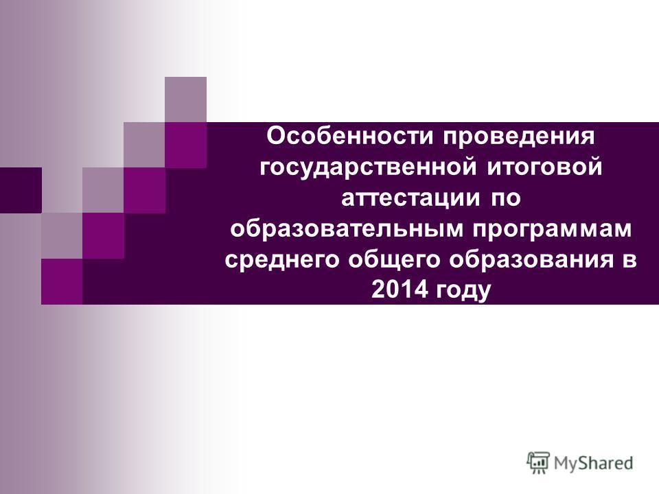 Особенности проведения государственной итоговой аттестации по образовательным программам среднего общего образования в 2014 году