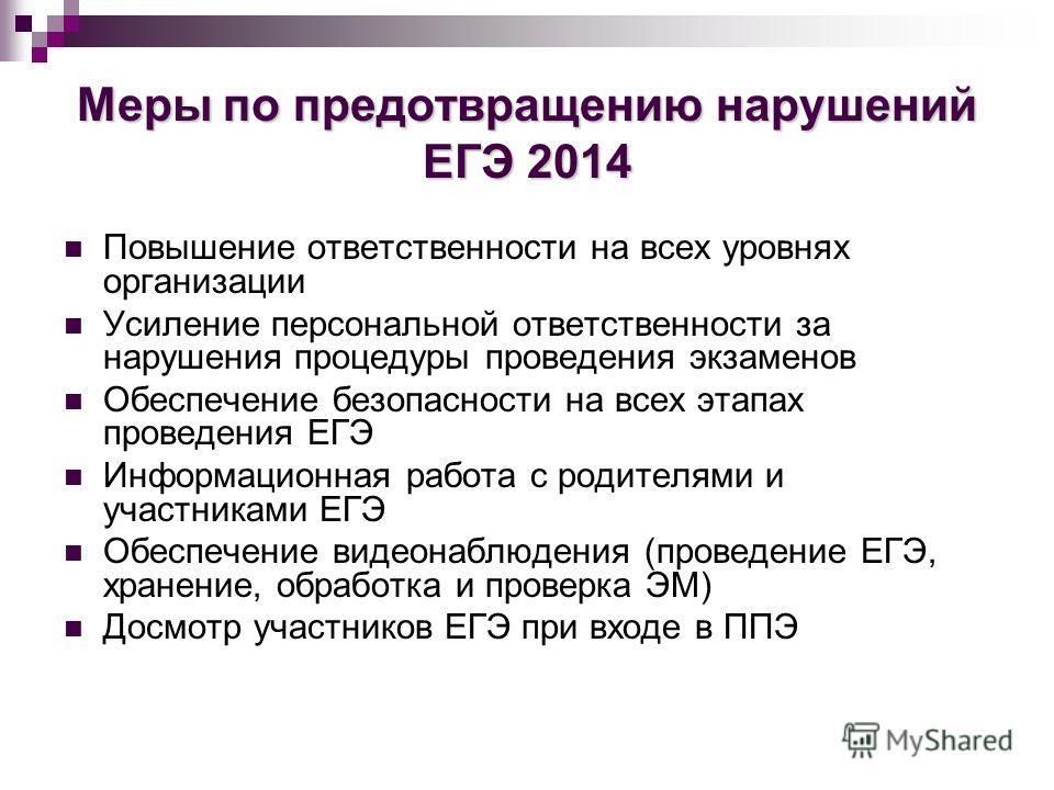 Меры по предотвращению нарушений ЕГЭ 2014 Повышение ответственности на всех уровнях организации Усиление персональной ответственности за нарушения процедуры проведения экзаменов Обеспечение безопасности на всех этапах проведения ЕГЭ Информационная ра