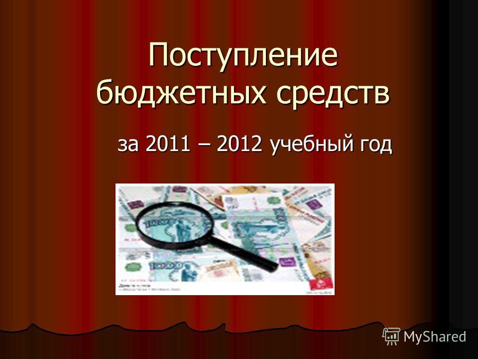 Поступление бюджетных средств за 2011 – 2012 учебный год