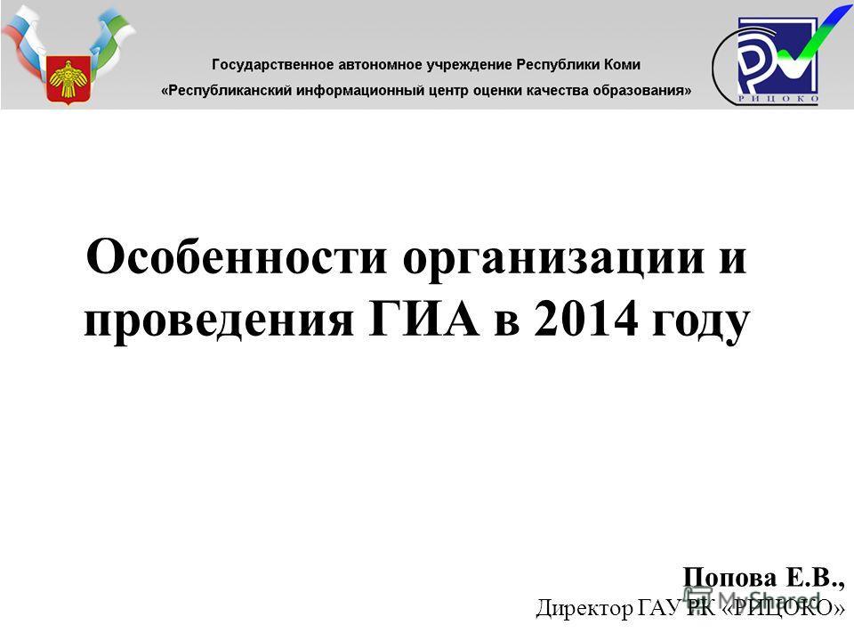 Особенности организации и проведения ГИА в 2014 году Попова Е.В., Директор ГАУ РК «РИЦОКО»