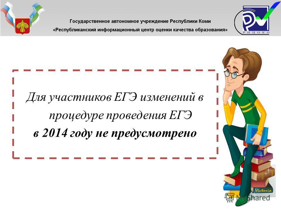 Для участников ЕГЭ изменений в процедуре проведения ЕГЭ в 2014 году не предусмотрено