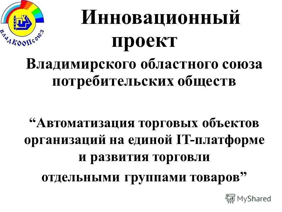 Инновационный проект Владимирского областного союза потребительских обществ Автоматизация торговых объектов организаций на единой IT-платформе и развития торговли отдельными группами товаров