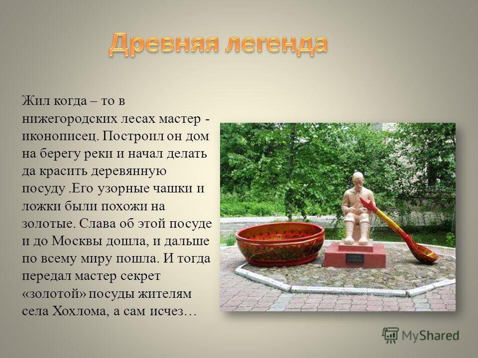 Жил когда – то в нижегородских лесах мастер - иконописец. Построил он дом на берегу реки и начал делать да красить деревянную посуду.Его узорные чашки и ложки были похожи на золотые. Слава об этой посуде и до Москвы дошла, и дальше по всему миру пошл