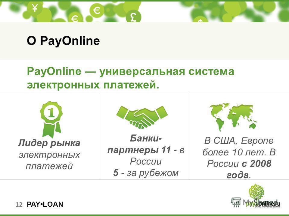 PAYLOAN Лидер рынка электронных платежей 12 О PayOnline Банки- партнеры 11 - в России 5 - за рубежом В США, Европе более 10 лет. В России с 2008 года. PayOnline универсальная система электронных платежей.