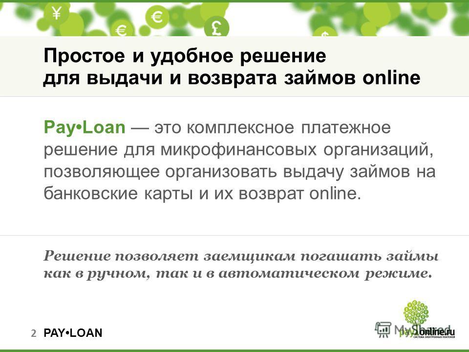PAYLOAN 2 Простое и удобное решение для выдачи и возврата займов online PayLoan это комплексное платежное решение для микрофинансовых организаций, позволяющее организовать выдачу займов на банковские карты и их возврат online. Решение позволяет заемщ