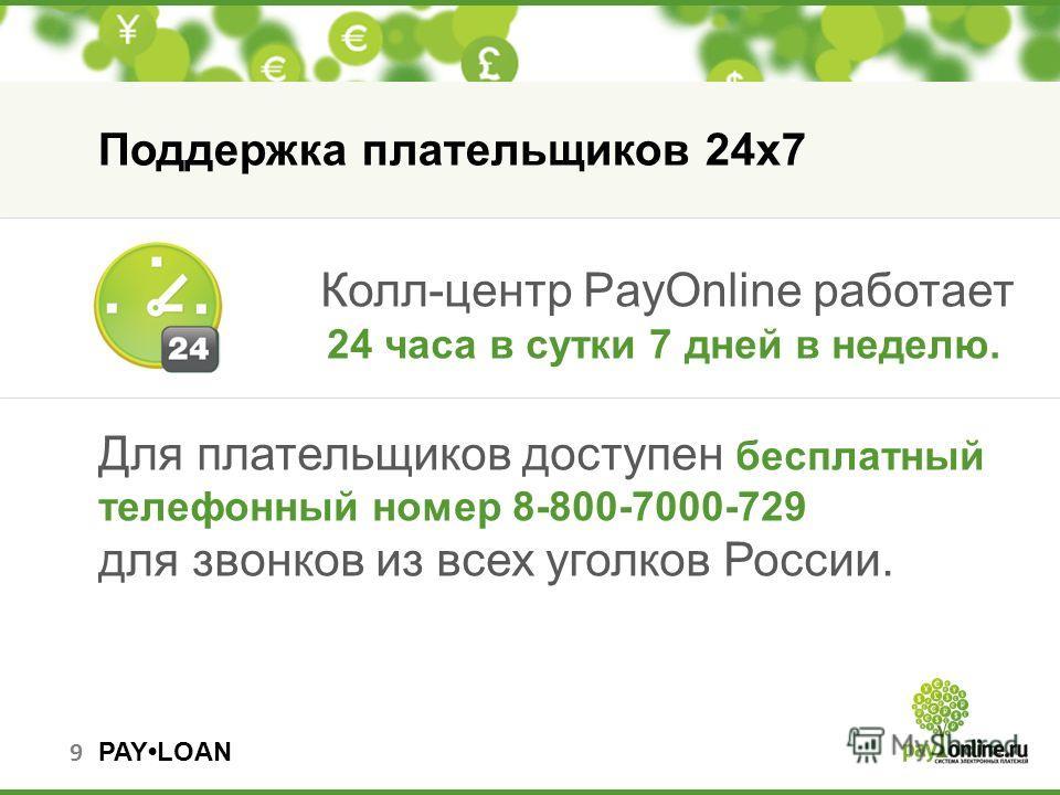 PAYLOAN Колл-центр PayOnline работает 24 часа в сутки 7 дней в неделю. Для плательщиков доступен бесплатный телефонный номер 8-800-7000-729 для звонков из всех уголков России. 9 Поддержка плательщиков 24 х 7