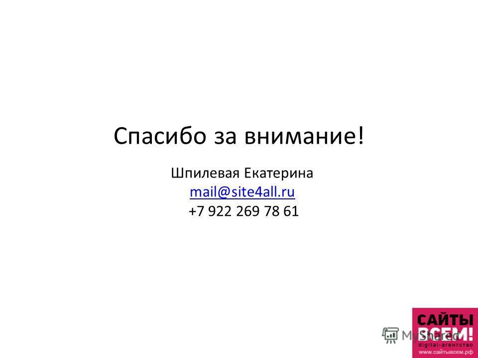 Спасибо за внимание! Шпилевая Екатерина mail@site4all.ru +7 922 269 78 61