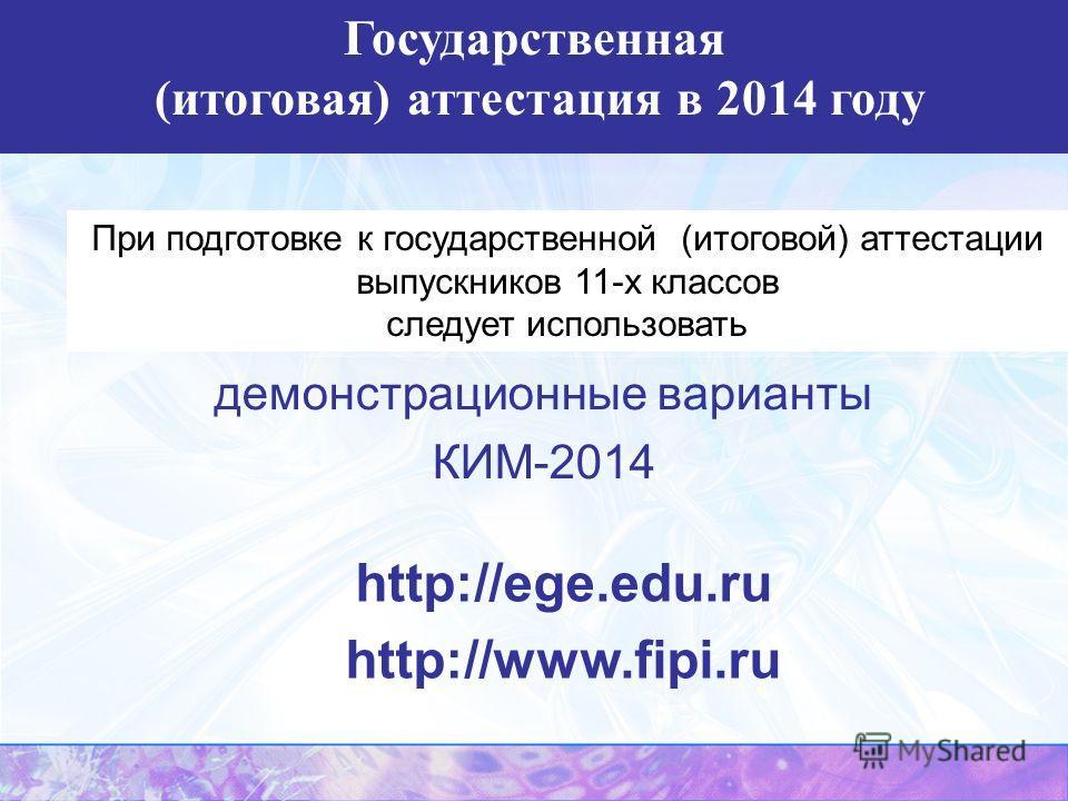 При подготовке к государственной (итоговой) аттестации выпускников 11-х классов следует использовать демонстрационные варианты КИМ-2014 http://ege.edu.ru http://www.fipi.ru Государственная (итоговая) аттестация в 2014 году