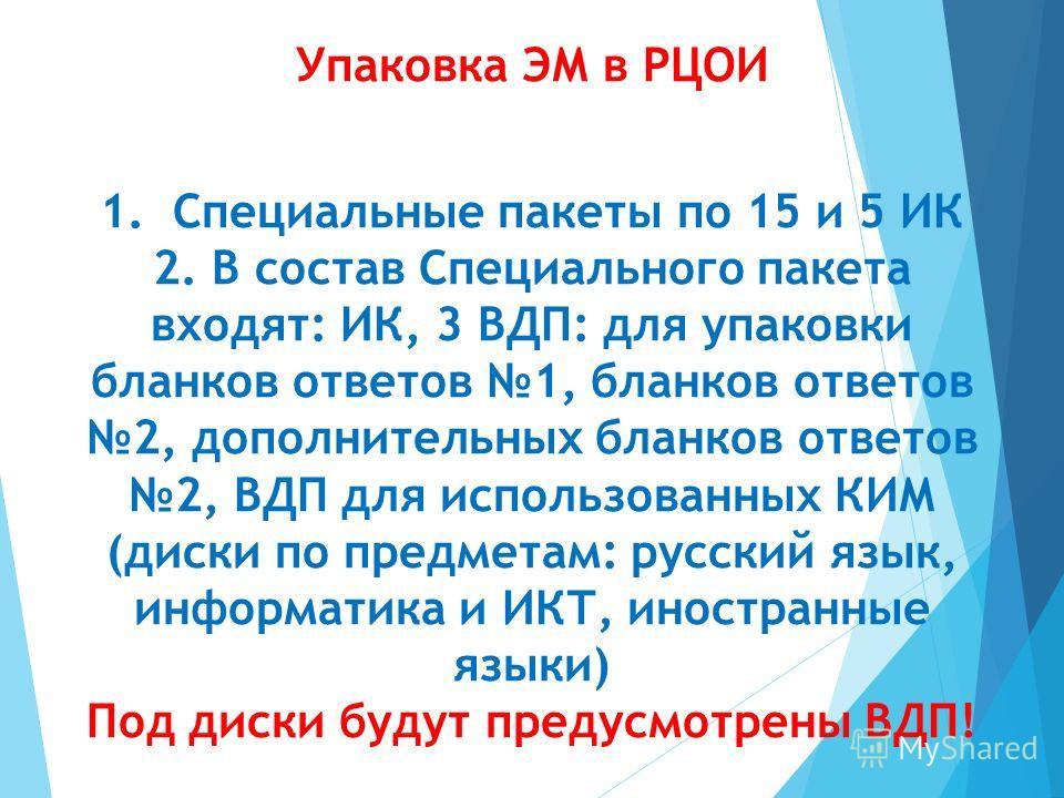Упаковка ЭМ в РЦОИ 1. Специальные пакеты по 15 и 5 ИК 2. В состав Специального пакета входят: ИК, 3 ВДП: для упаковки бланков ответов 1, бланков ответов 2, дополнительных бланков ответов 2, ВДП для использованных КИМ (диски по предметам: русский язык