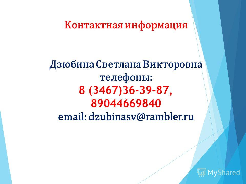 Контактная информация Дзюбина Светлана Викторовна телефоны: 8 (3467)36-39-87, 89044669840 email: dzubinasv@rambler.ru