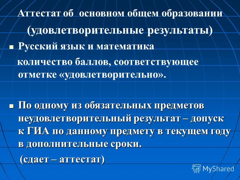 Аттестат об основном общем образовании (удовлетворительные результаты) Русский язык и математика количество баллов, соответствующее отметке «удовлетворительно». По одному из обязательных предметов неудовлетворительный результат – допуск к ГИА по данн