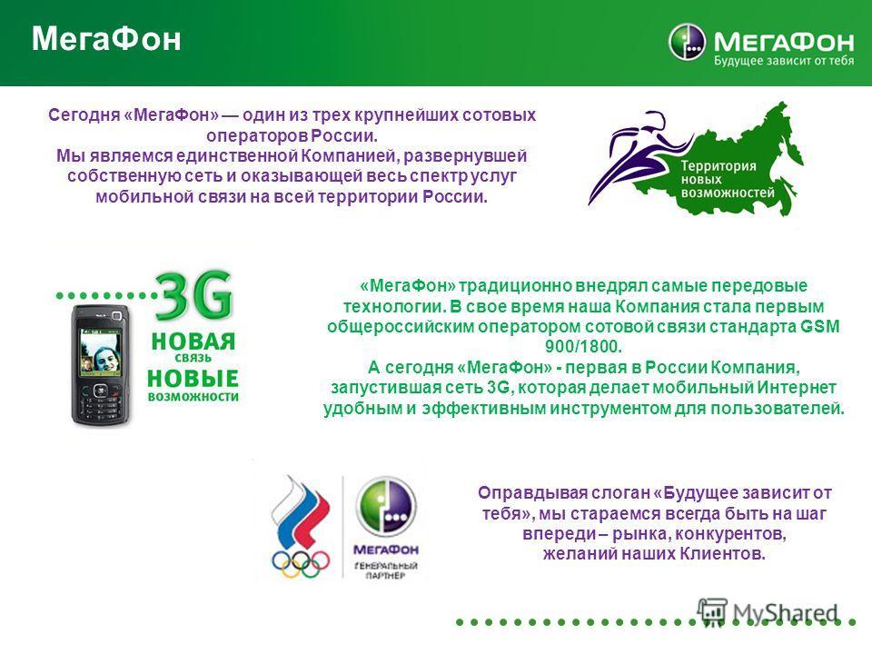 Мега Фон Сегодня «Мега Фон» один из трех крупнейших сотовых операторов России. Мы являемся единственной Компанией, развернувшей собственную сеть и оказывающей весь спектр услуг мобильной связи на всей территории России. Оправдывая слоган «Будущее зав