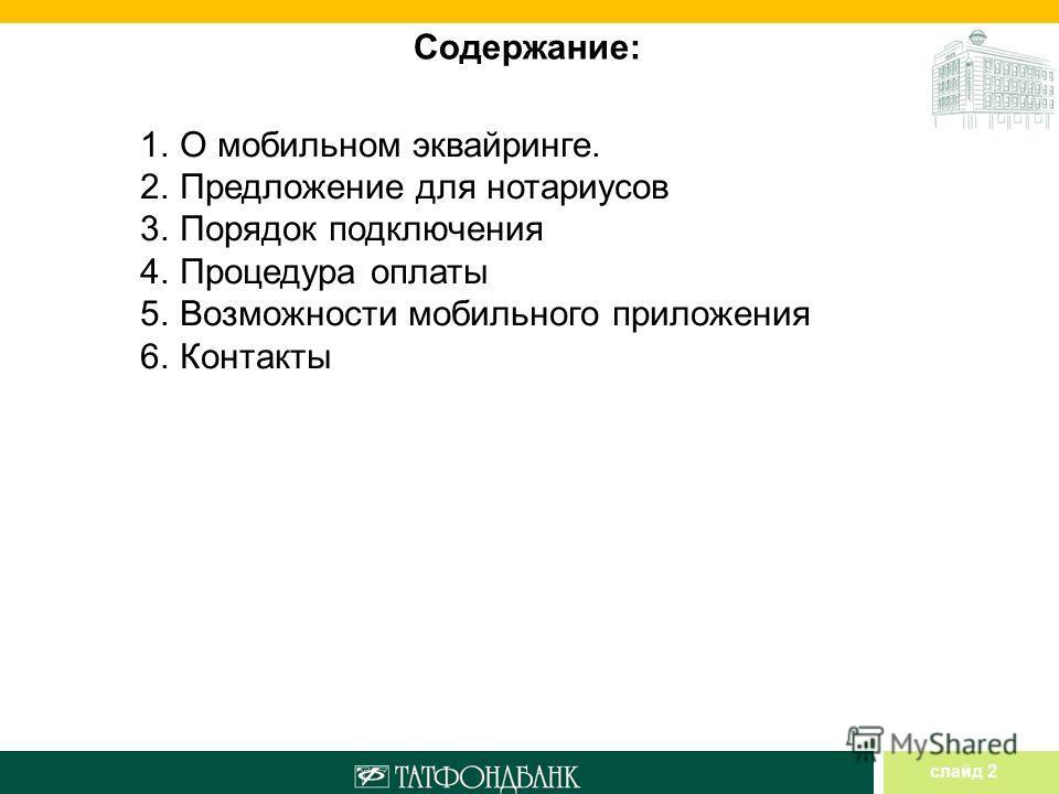слайд 2 Содержание: 1. О мобильном эквайринге. 2. Предложение для нотариусов 3. Порядок подключения 4. Процедура оплаты 5. Возможности мобильного приложения 6.Контакты