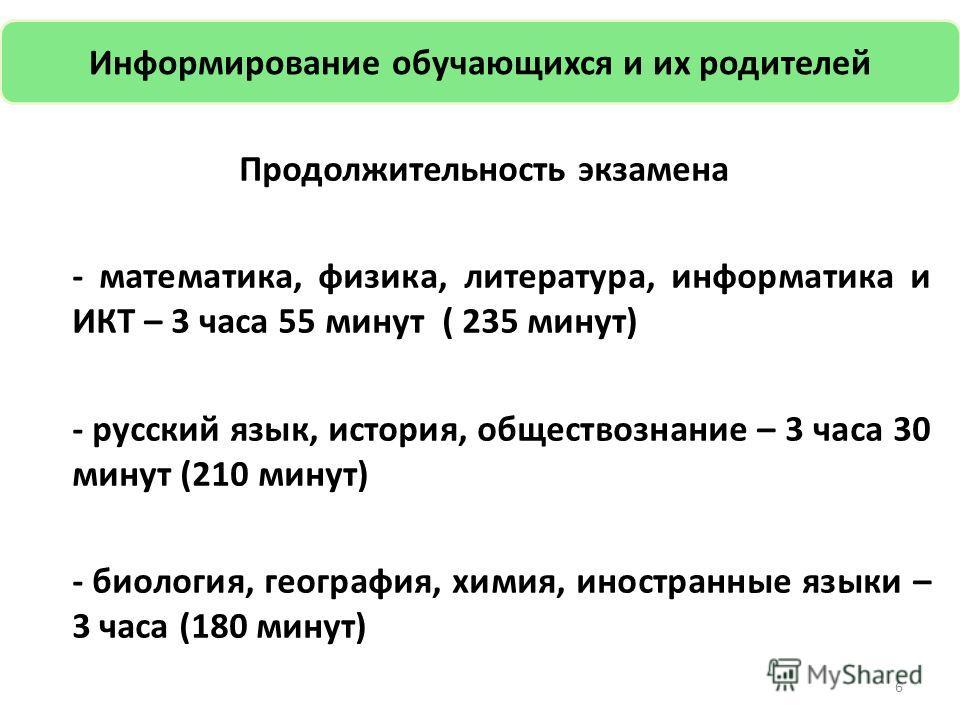 6 Продолжительность экзамена - математика, физика, литература, информатика и ИКТ – 3 часа 55 минут ( 235 минут) - русский язык, история, обществознание – 3 часа 30 минут (210 минут) - биология, география, химия, иностранные языки – 3 часа (180 минут)