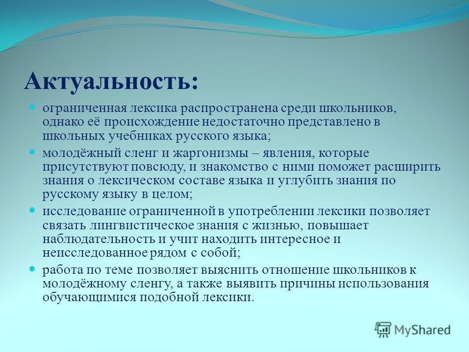 Актуальность: ограниченная лексика распространена среди школьников, однако её происхождение недостаточно представлено в школьных учебниках русского языка; молодёжный сленг и жаргонизмы – явления, которые присутствуют повсюду, и знакомство с ними помо