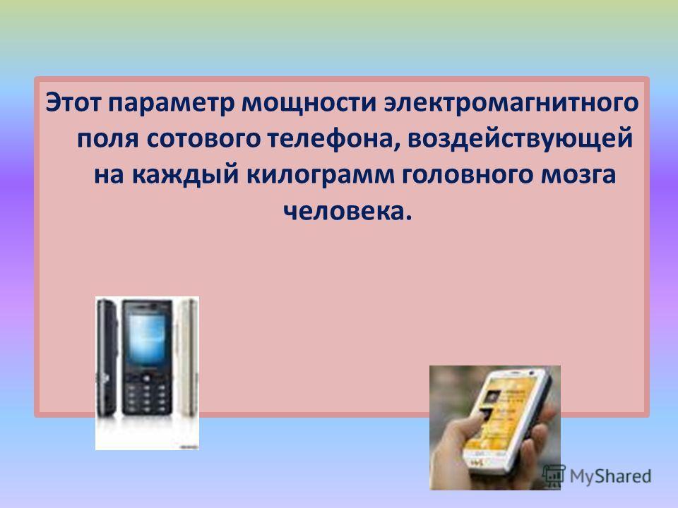 Этот параметр мощности электромагнитного поля сотового телефона, воздействующей на каждый килограмм головного мозга человека.