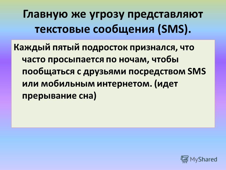 Главную же угрозу представляют текстовые сообщения (SMS). Каждый пятый подросток признался, что часто просыпается по ночам, чтобы пообщаться с друзьями посредством SMS или мобильным интернетом. (идет прерывание сна)