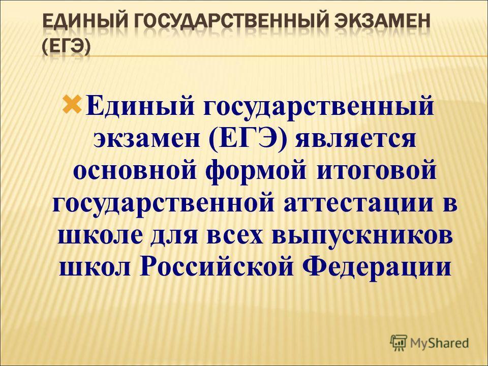 Единый государственный экзамен (ЕГЭ) является основной формой итоговой государственной аттестации в школе для всех выпускников школ Российской Федерации