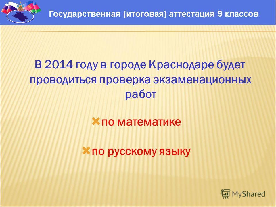 В 2014 году в городе Краснодаре будет проводиться проверка экзаменационных работ по математике по русскому языку Государственная (итоговая) аттестация 9 классов
