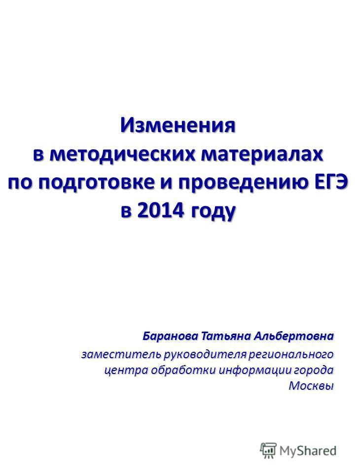 Баранова Татьяна Альбертовна заместитель руководителя регионального центра обработки информации города Москвы Изменения в методических материалах по подготовке и проведению ЕГЭ в 2014 году