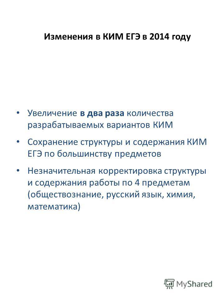 Изменения в КИМ ЕГЭ в 2014 году Увеличение в два раза количества разрабатываемых вариантов КИМ Сохранение структуры и содержания КИМ ЕГЭ по большинству предметов Незначительная корректировка структуры и содержания работы по 4 предметам (обществознани