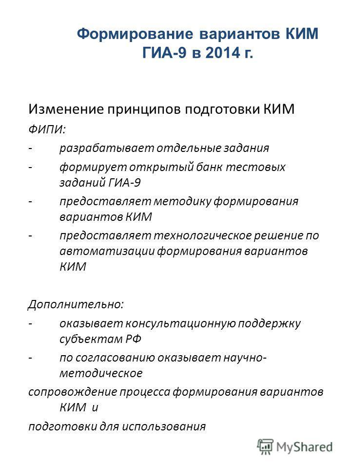 Изменение принципов подготовки КИМ ФИПИ: -разрабатывает отдельные задания -формирует открытый банк тестовых заданий ГИА-9 -предоставляет методику формирования вариантов КИМ -предоставляет технологическое решение по автоматизации формирования варианто