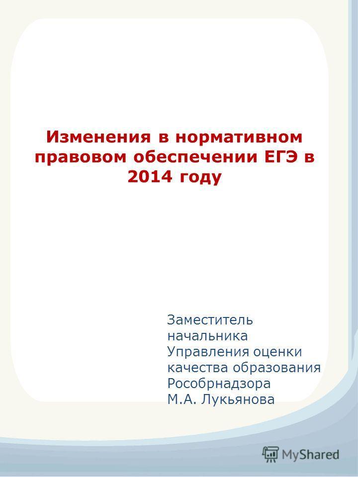 5 Изменения в нормативном правовом обеспечении ЕГЭ в 2014 году Заместитель начальника Управления оценки качества образования Рособрнадзора М.А. Лукьянова