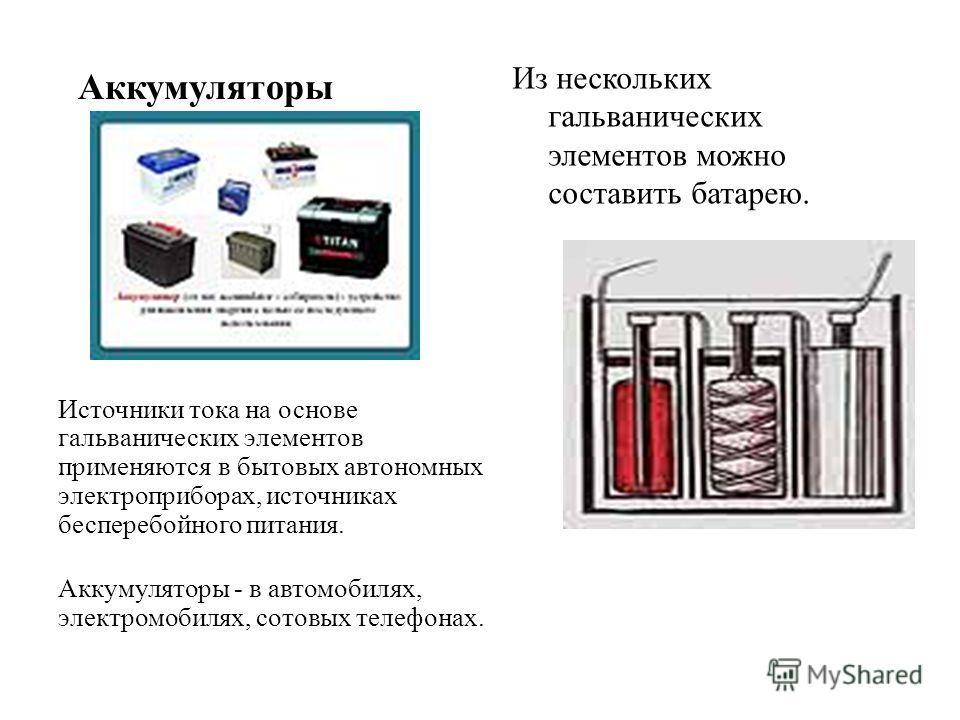 Аккумуляторы Из нескольких гальванических элементов можно составить батарею. Источники тока на основе гальванических элементов применяются в бытовых автономных электроприборах, источниках бесперебойного питания. Аккумуляторы - в автомобилях, электром