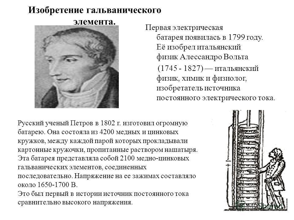 Изобретение гальванического элемента. Первая электрическая батарея появилась в 1799 году. Её изобрел итальянский физик Алессандро Вольта (1745 - 1827) итальянский физик, химик и физиолог, изобретатель источника постоянного электрического тока. Русски