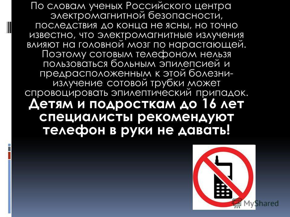 По словам ученых Российского центра электромагнитной безопасности, последствия до конца не ясны, но точно известно, что электромагнитные излучения влияют на головной мозг по нарастающей. Поэтому сотовым телефоном нельзя пользоваться больным эпилепсие
