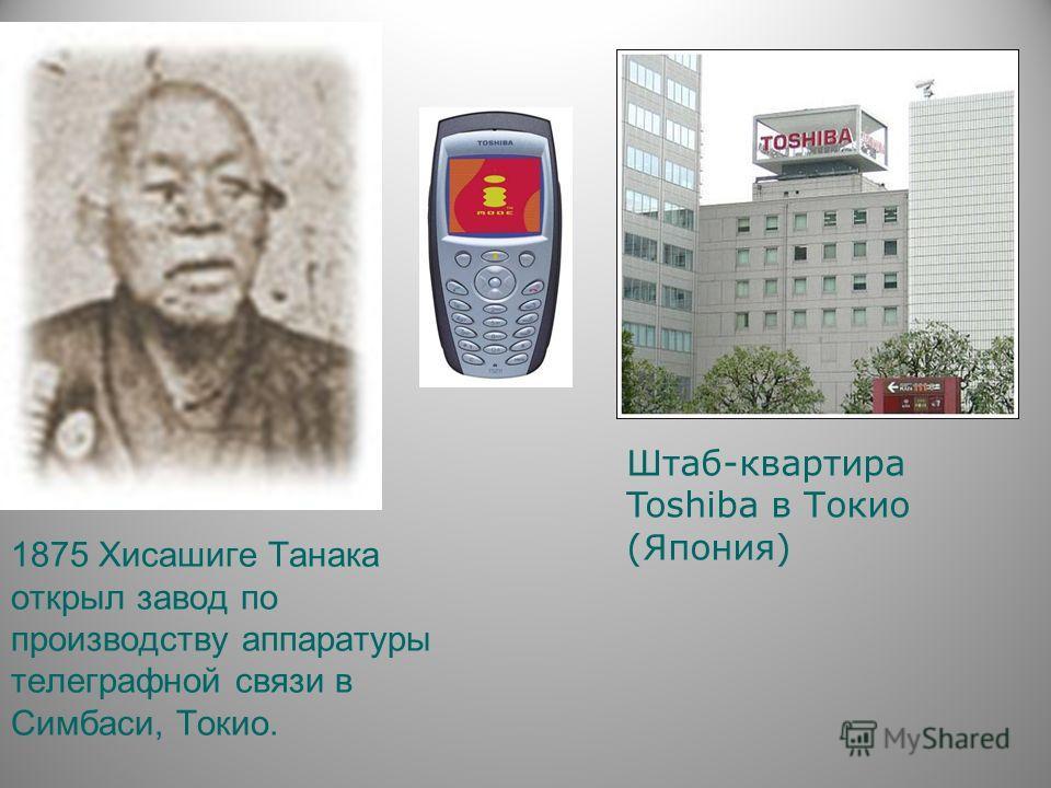 1875 Хисашиге Танака открыл завод по производству аппаратуры телеграфной связи в Симбаси, Токио. Штаб-квартира Toshiba в Токио (Япония)