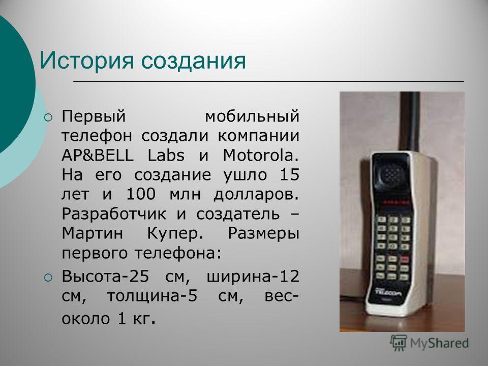 История создания Первый мобильный телефон создали компании АP&BELL Labs и Motorola. На его создание ушло 15 лет и 100 млн долларов. Разработчик и создатель – Мартин Купер. Размеры первого телефона: Высота-25 см, ширина-12 см, толщина-5 см, вес- около