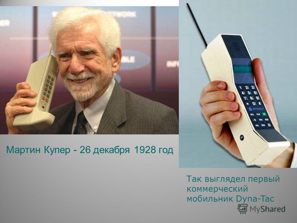 Мартин Купер - 26 декабря 1928 год Так выглядел первый коммерческий мобильник Dyna-Tac