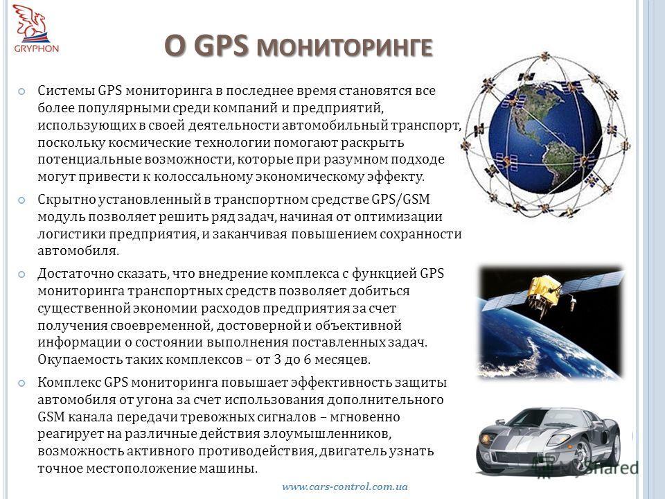 О GPS МОНИТОРИНГЕ www.cars-control.com.ua Системы GPS мониторинга в последнее время становятся все более популярными среди компаний и предприятий, использующих в своей деятельности автомобильный транспорт, поскольку космические технологии помогают ра