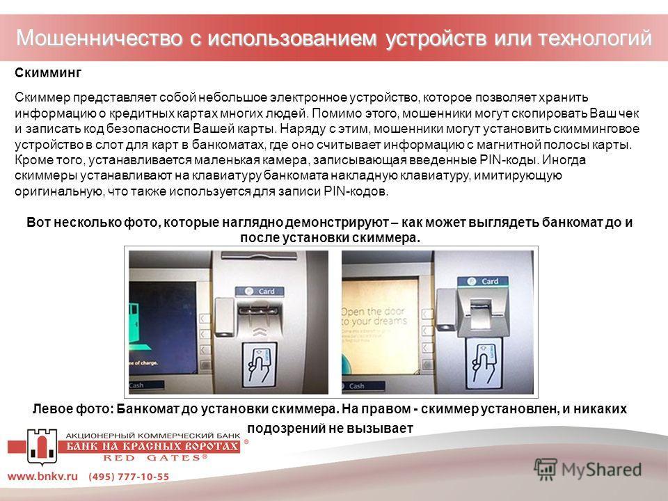 Мошенничество с использованием устройств или технологий Скимминг Скиммер представляет собой небольшое электронное устройство, которое позволяет хранить информацию о кредитных картах многих людей. Помимо этого, мошенники могут скопировать Ваш чек и за