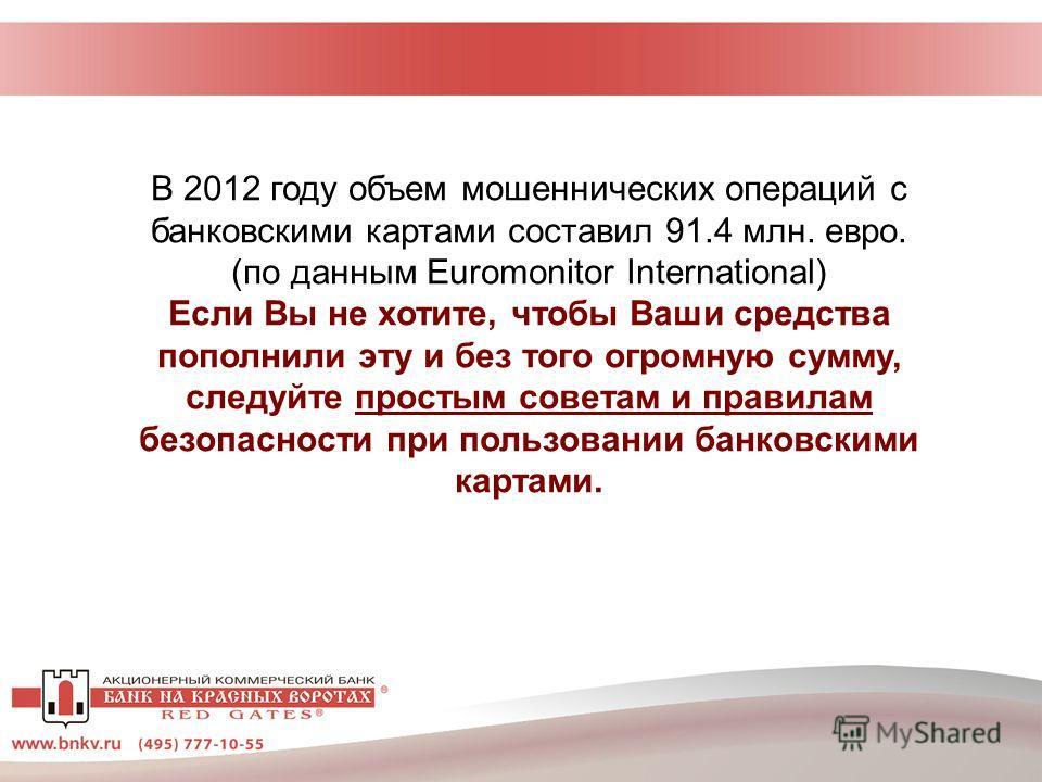 В 2012 году объем мошеннических операций с банковскими картами составил 91.4 млн. евро. (по данным Euromonitor International) Если Вы не хотите, чтобы Ваши средства пополнили эту и без того огромную сумму, следуйте простым советам и правилам безопасн