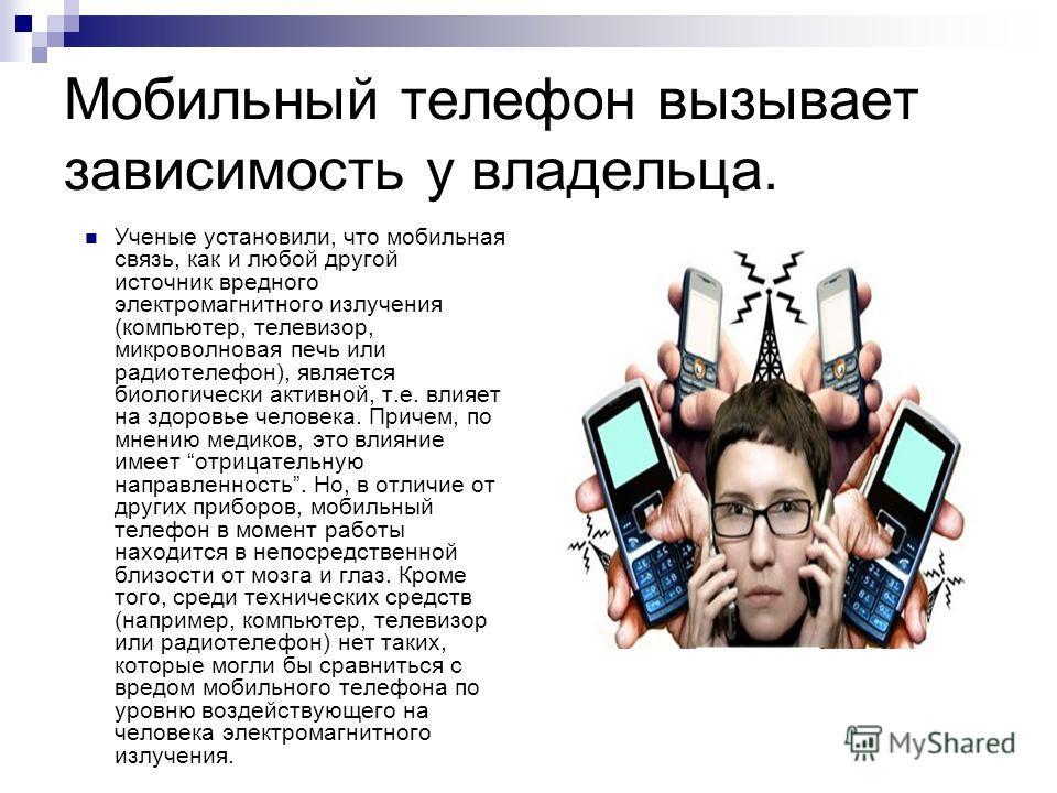 Мобильный телефон вызывает зависимость у владельца. Ученые установили, что мобильная связь, как и любой другой источник вредного электромагнитного излучения (компьютер, телевизор, микроволновая печь или радиотелефон), является биологически активной,