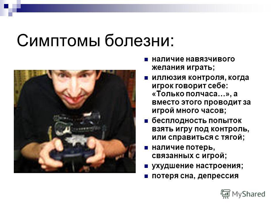 Симптомы болезни: наличие навязчивого желания играть; иллюзия контроля, когда игрок говорит себе: «Только полчаса…», а вместо этого проводит за игрой много часов; бесплодность попыток взять игру под контроль, или справиться с тягой; наличие потерь, с